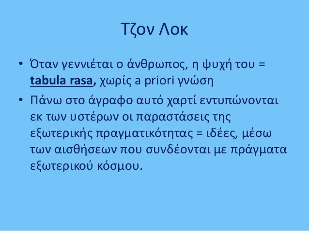 Τζον Λοκ • Όταν γεννιέται ο άνθρωπος, η ψυχή του = tabula rasa, χωρίς a priori γνώση • Πάνω στο άγραφο αυτό χαρτί εντυπώνο...