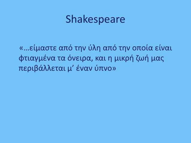 Shakespeare «…είμαστε από την ύλη από την οποία είναι φτιαγμένα τα όνειρα, και η μικρή ζωή μας περιβάλλεται μ' έναν ύπνο»