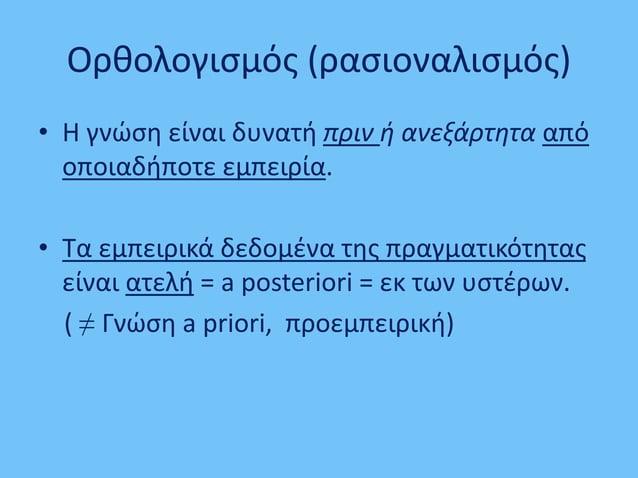 Ορθολογισμός (ρασιοναλισμός) • Η γνώση είναι δυνατή πριν ή ανεξάρτητα από οποιαδήποτε εμπειρία. • Τα εμπειρικά δεδομένα τη...
