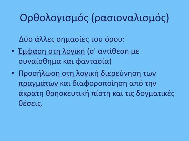 Ορθολογισμός (ρασιοναλισμός) Δύο άλλες σημασίες του όρου: • Έμφαση στη λογική (σ' αντίθεση με συναίσθημα και φαντασία) • Π...