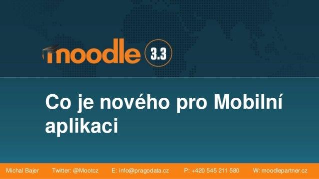 Co je nového pro Mobilní aplikaci Michal Bajer Twitter: @Mootcz E: info@pragodata.cz P: +420 545 211 580 W: moodlepartner....