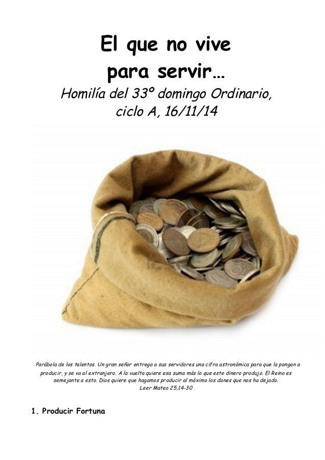 El que no vive  para servir…  Homilía del 33º domingo Ordinario,  ciclo A, 16/11/14  Parábola de los talentos. Un gran señ...