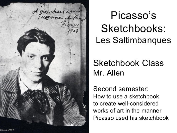 Picasso's  Sketchbooks:Les SaltimbanquesSketchbook ClassMr. AllenSecond semester:How to use a sketchbookto create well-con...