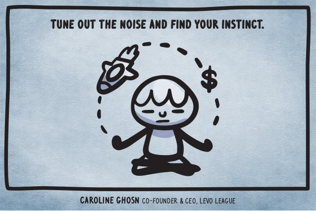 Tune out the noise and find your instinct.  Caroline Ghosn co-founder  CEO, Levo League