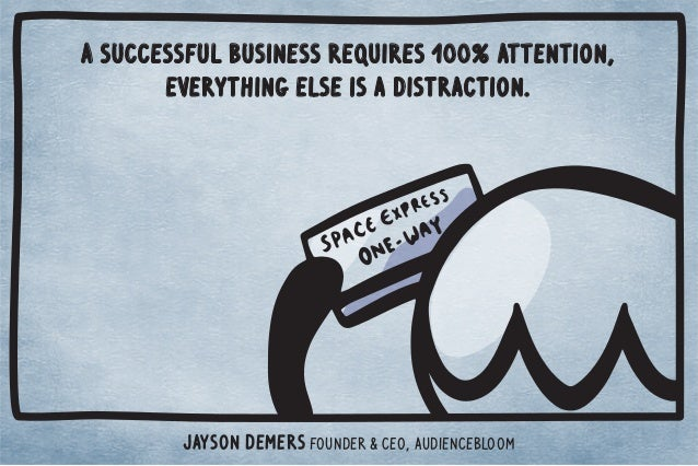 A successful business requires 100% attention,  everything else is a distraction.  Jayson DeMers Founder  CEO, Audienceblo...