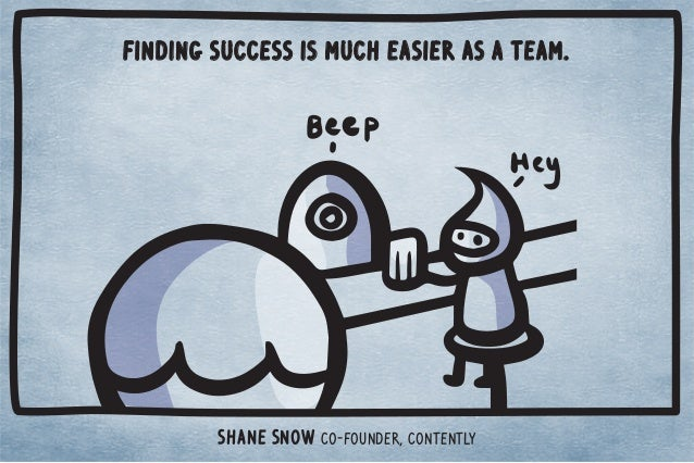Finding success is much easier as a team.  Shane Snow Co-Founder, Contently