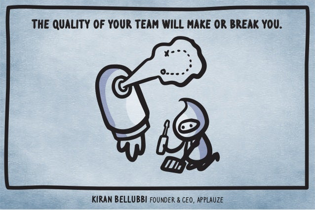 The quality of your team will make or break you.  Kiran Bellubbi Founder  CEO, Applauze