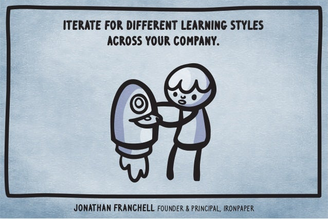 Iterate for different learning styles  across your company.  Jonathan Franchell Founder  Principal, ironpaper
