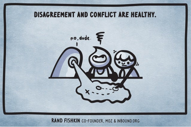 Disagreement and conflict are healthy.  Rand Fishkin Co-Founder, Moz  Inbound.org
