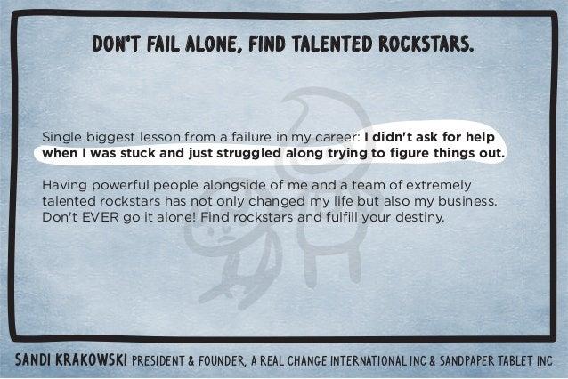Don't fail alone, find talented rockstars.  Sandi Krakowski PresidenT  Founder, A real Change international inc  sandpaper...