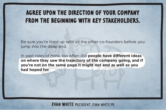 Agree upon the direction of your company  from the beginning with key stakeholders.  Evan White PresidenT, Evan White PR