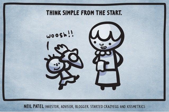 Think simple from the start.  Neil Patel Investor, advisor, blogger. Started CrazyEgg and KISSmetrics