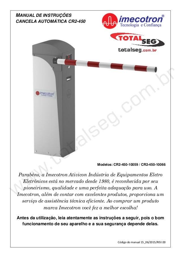 MANUAL DE INSTRUÇÕES CANCELA AUTOMÁTICA CR2-450 Modelos: CR2-450-10059 / CR2-450-10066 Parabéns, a Imecotron Ativicon Indú...