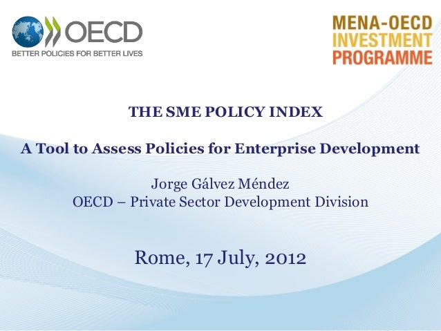 THE SME POLICY INDEX A Tool to Assess Policies for Enterprise Development  Jorge Gálvez Méndez OECD – Private Sector Devel...