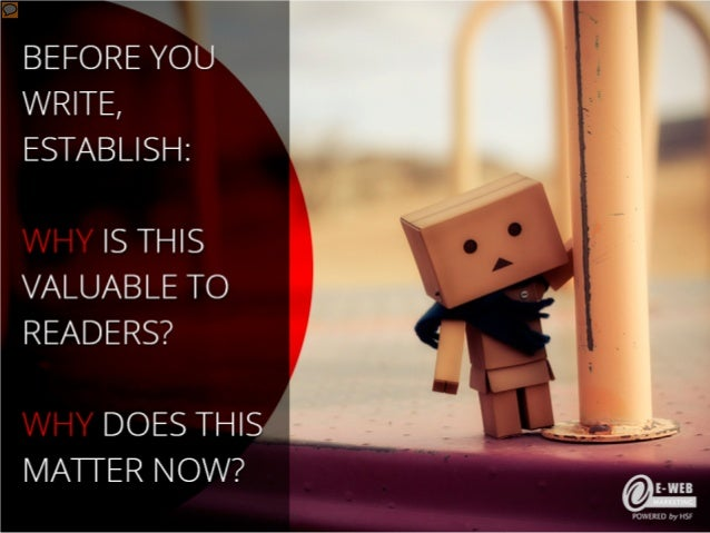 Before you write, establish: - WHY is this valuable to readers? - WHY does this matter now?