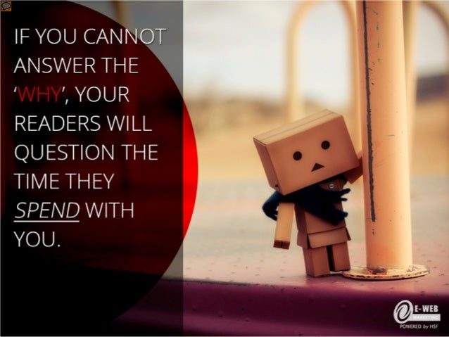 If you cannot answer the 'why', your readers will question the time they spend with you.