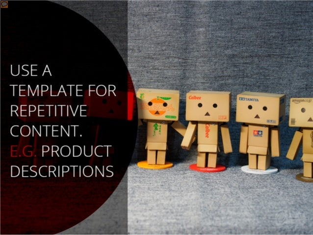 Use a template for repetitive content. E.g. product descriptions