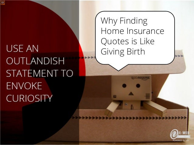 Use an  Why Finding Home Insurance outlandish statement to Quotes is Like envoke curiosity Giving Birth