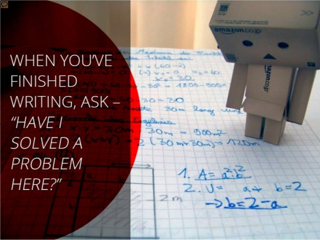 When you've finished writing, ask – have I solved a problem here?