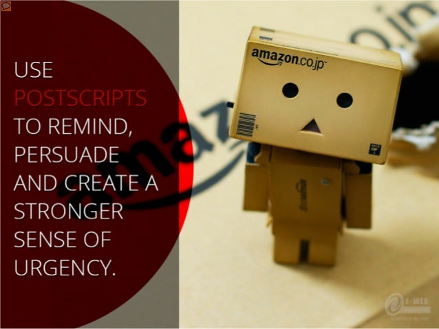 Use postscripts to remind, persuade and create a stronger sense of urgency.