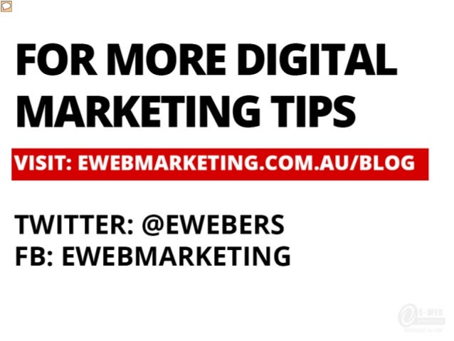 FOR MORE DIGITAL MARKETING TIPS VISIT: EWEBMARKETING.COM.AU/BLOG TWITTER: @EWEBERS FB: EWEBMARKETING