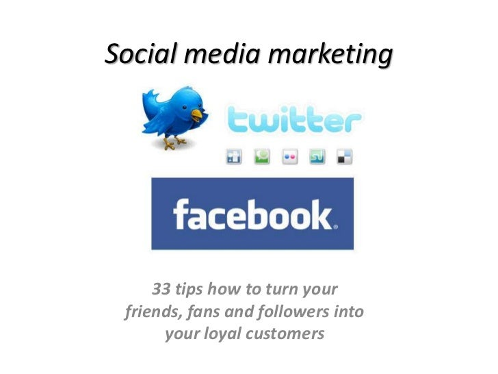 Social media marketing<br />33 tips how to turn your <br />friends, fans and followers into <br />your loyal customers<br />