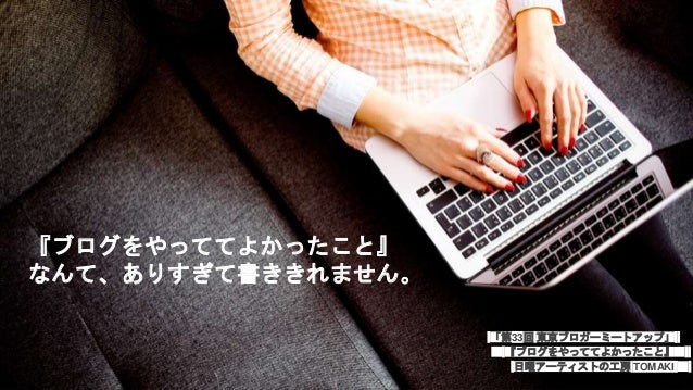 『ブログをやっててよかったこと』 なんて、ありすぎて書ききれません。 「第33回 東京ブロガーミートアップ」 『ブログをやっててよかったこと』 日曜アーティストの工房 TOMAKI