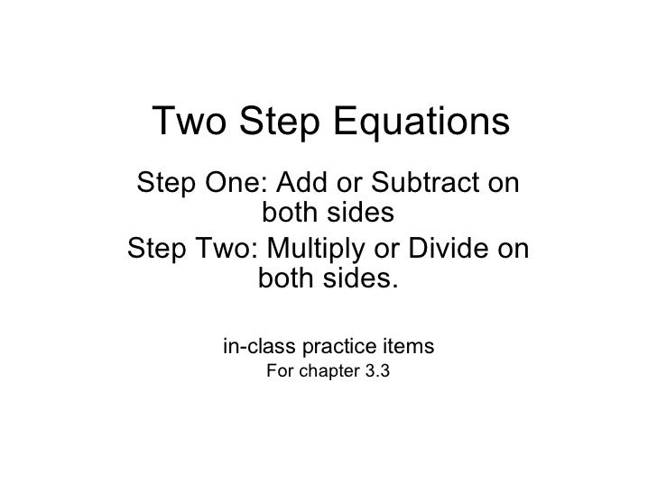 Two Step Equations Step One: Add or Subtract on both sides Step Two: Multiply or Divide on both sides. in-class practice i...