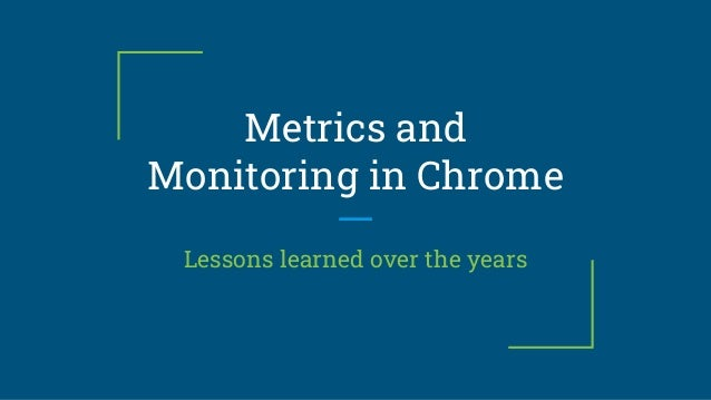 Metrics and Monitoring in Chrome Lessons learned over the years