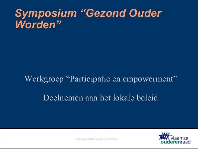 """www.vlaamse-ouderenraad.be Symposium """"Gezond Ouder Worden"""" Werkgroep """"Participatie en empowerment"""" Deelnemen aan het lokal..."""