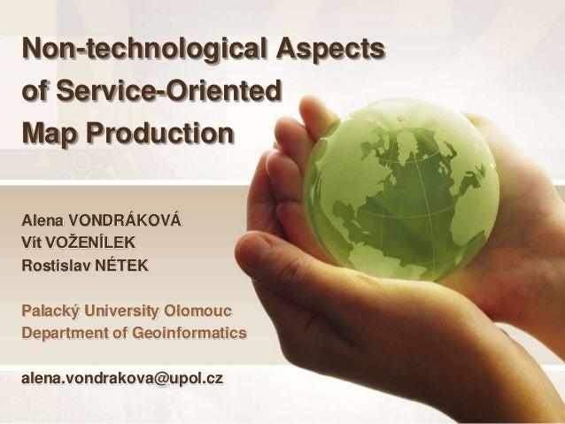 Non-technological Aspectsof Service-OrientedMap ProductionAlena VONDRÁKOVÁVít VOŽENÍLEKRostislav NÉTEKPalacký University O...