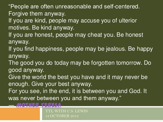 """People are often unreasonable and self-centered.Forgive them anyway.If you are kind, people may accuse you of ulteriormot..."