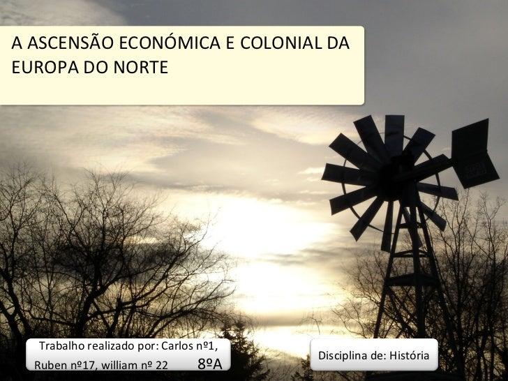 A ASCENSÃO ECONÓMICA E COLONIAL DA EUROPA DO NORTE Trabalho realizado por: Carlos nº1, Ruben nº17, william nº 22  8ºA Disc...
