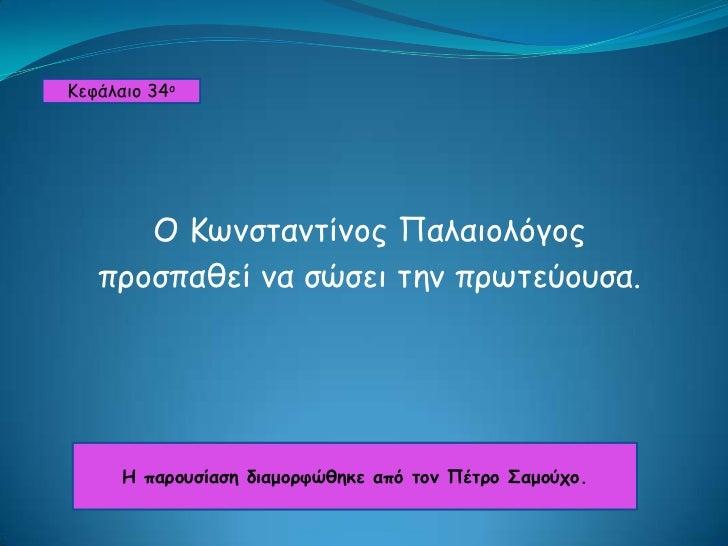 Κεφάλαιο 34ο<br />Ο Κωνσταντίνος Παλαιολόγος<br />προσπαθεί να σώσει την πρωτεύουσα.<br />Η παρουσίαση διαμορφώθηκε από το...