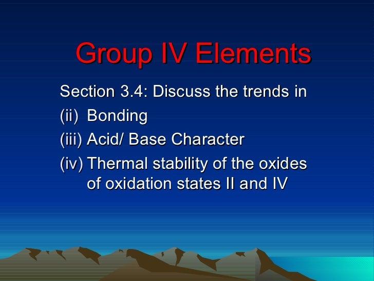 Group IV Elements <ul><li>Section 3.4: Discuss the trends in </li></ul><ul><li>Bonding </li></ul><ul><li>Acid/ Base Charac...