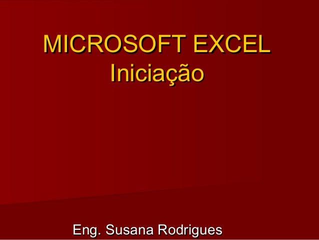 MICROSOFT EXCELMICROSOFT EXCEL IniciaçãoIniciação Eng. Susana RodriguesEng. Susana Rodrigues
