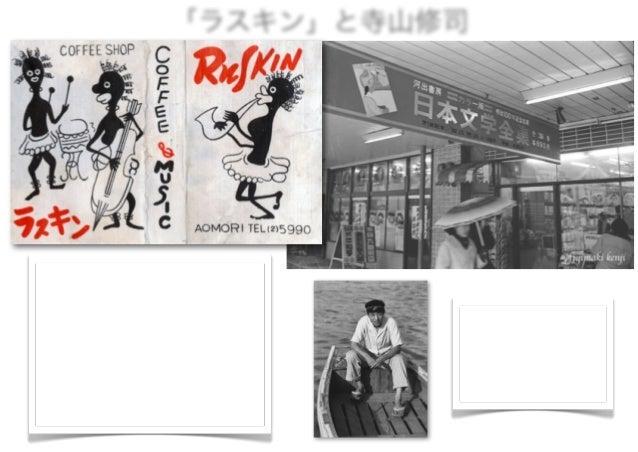 「ラスキン」と寺山修司 寺山修司は、青森高校在学中(昭和26∼29年)、青 森市上新町成田本店向かいの北谷書店2階にあった「ラ スキン」という喫茶店に時々行っていた。 「ラスキン」は青森市内の喫茶店の中で、老舗中の老 舗で、北谷書店の主人が...