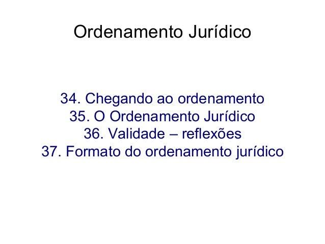 Ordenamento Jurídico  34. Chegando ao ordenamento 35. O Ordenamento Jurídico 36. Validade – reflexões 37. Formato do orden...