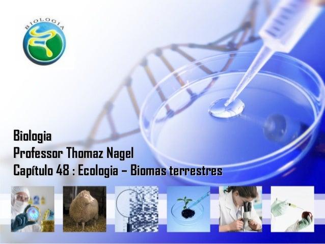 Biologia Professor Thomaz Nagel Capítulo 48 : Ecologia – Biomas terrestres