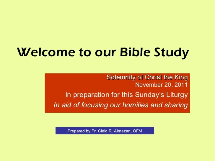 Welcome to our Bible Study Solemnity of Christ the King November 20, 2011 In preparation for this Sunday's Liturgy In aid ...