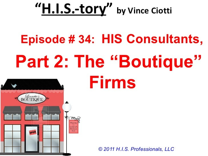 """"""" H.I.S.-tory """"  by Vince Ciotti © 2011 H.I.S. Professionals, LLC Episode # 34:  HIS Consultants, Part 2: The """"Boutique"""" F..."""
