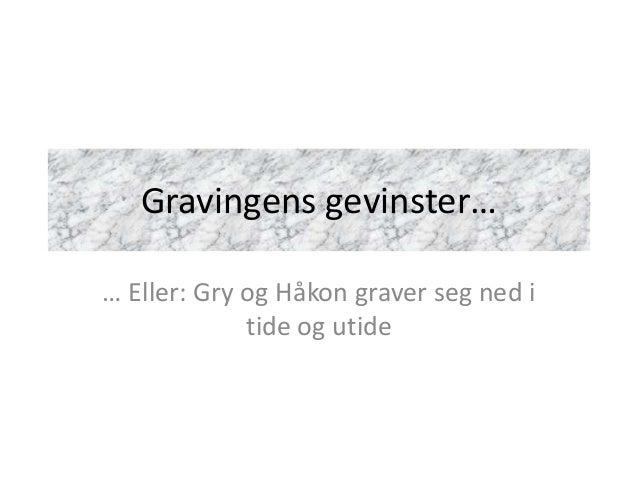 Gravingens gevinster…… Eller: Gry og Håkon graver seg ned i             tide og utide