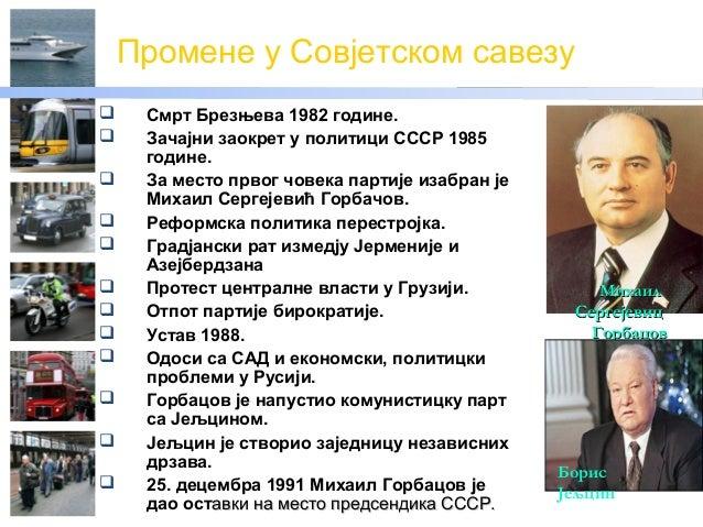 Промене у Совјетском савезу Смрт Брезњева 1982 године. Зачајни заокрет у политици СССР 1985године. За место првог човек...