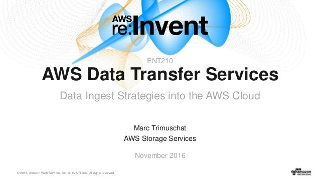 © 2016, Amazon Web Services, Inc. or its Affiliates. All rights reserved. Marc Trimuschat AWS Storage Services November 20...