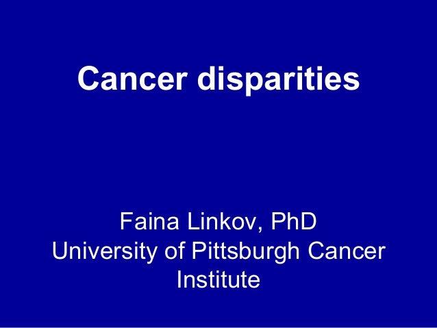 Cancer disparities  Faina Linkov, PhD University of Pittsburgh Cancer Institute