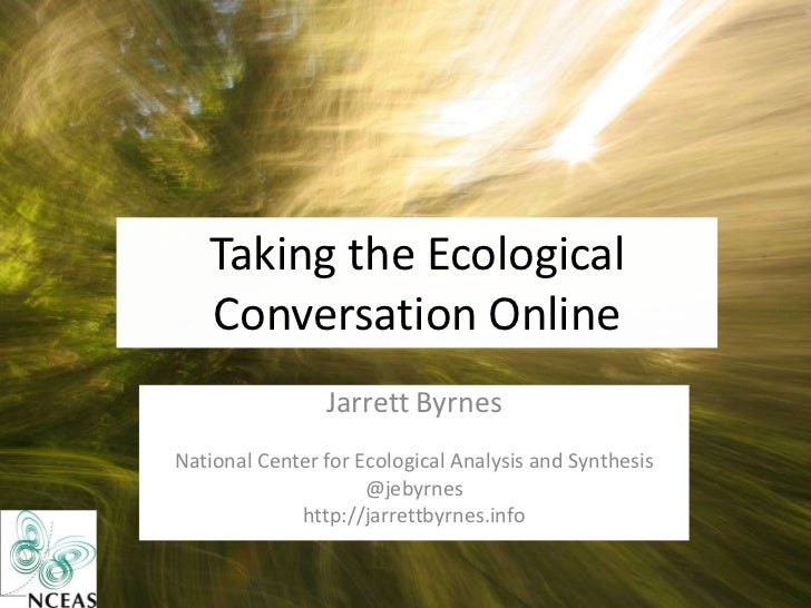 Taking the Ecological   Conversation Online                Jarrett ByrnesNational Center for Ecological Analysis and Synth...
