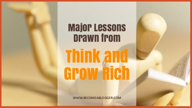 Major Lessons Drawn from Think and Grow Rich WWW.BECOMEABLOGGER.COM