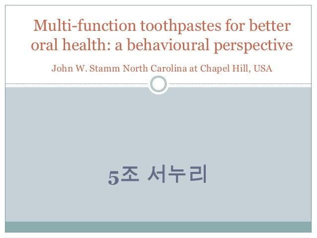 5조 서누리Multi-function toothpastes for betteroral health: a behavioural perspectiveJohn W. Stamm North Carolina at Chapel Hi...