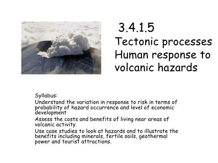 3.4.1.5  Tectonic processes  Human response to volcanic hazards Syllabus:  Understand the variation in response to risk ...