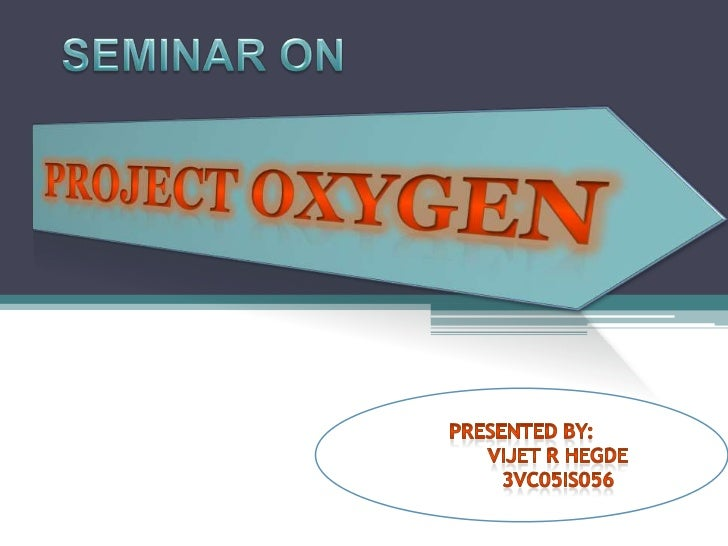 SEMINAR ON<br />PROJECT OXYGEN<br />Presented By:<br />VIJET R HEGDE<br />3VC05IS056<br />